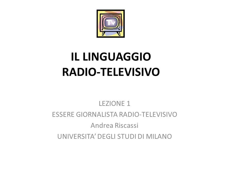 IL LINGUAGGIO RADIO-TELEVISIVO LEZIONE 1 ESSERE GIORNALISTA RADIO-TELEVISIVO Andrea Riscassi UNIVERSITA DEGLI STUDI DI MILANO