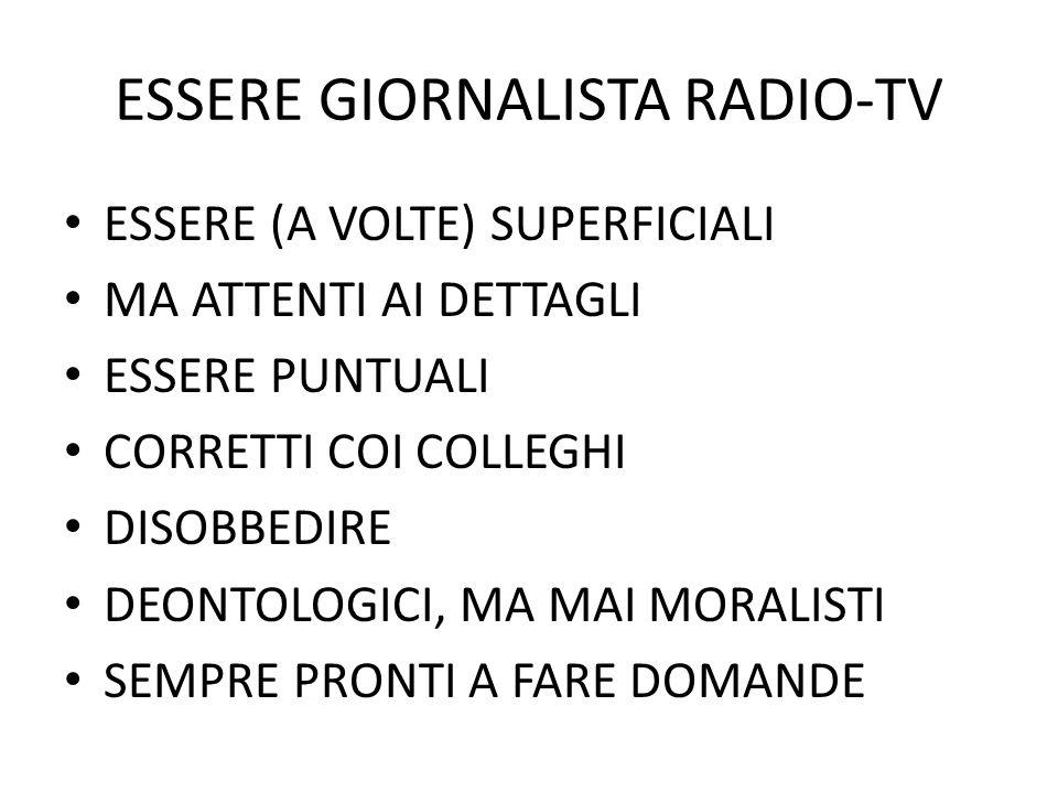 ESSERE GIORNALISTA RADIO-TV ESSERE (A VOLTE) SUPERFICIALI MA ATTENTI AI DETTAGLI ESSERE PUNTUALI CORRETTI COI COLLEGHI DISOBBEDIRE DEONTOLOGICI, MA MAI MORALISTI SEMPRE PRONTI A FARE DOMANDE