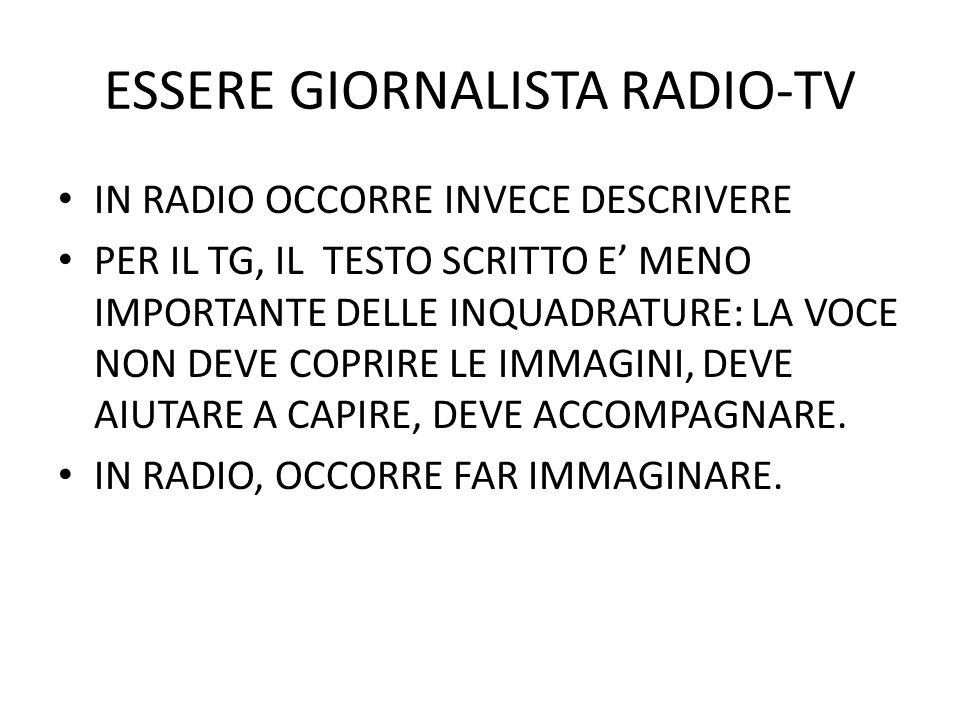 ESSERE GIORNALISTA RADIO-TV IN RADIO OCCORRE INVECE DESCRIVERE PER IL TG, IL TESTO SCRITTO E MENO IMPORTANTE DELLE INQUADRATURE: LA VOCE NON DEVE COPRIRE LE IMMAGINI, DEVE AIUTARE A CAPIRE, DEVE ACCOMPAGNARE.