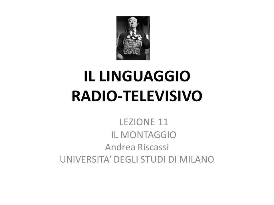 IL LINGUAGGIO RADIO-TELEVISIVO LEZIONE 11 IL MONTAGGIO Andrea Riscassi UNIVERSITA DEGLI STUDI DI MILANO