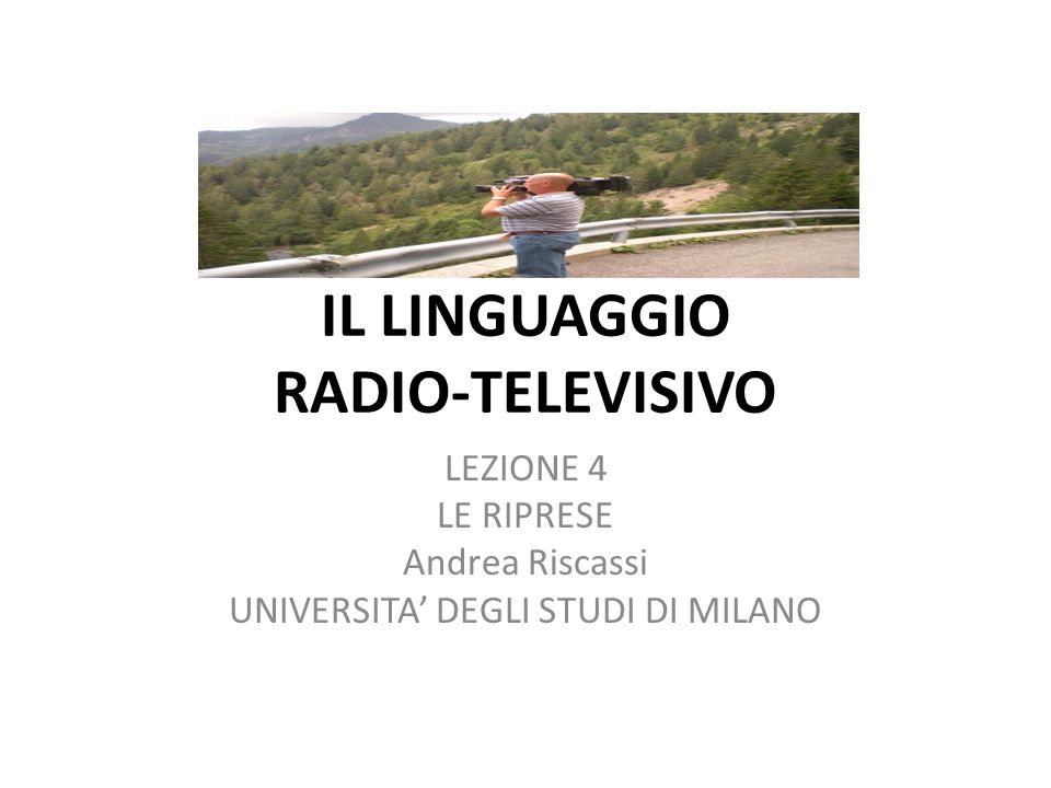 IL LINGUAGGIO RADIO-TELEVISIVO LEZIONE 4 LE RIPRESE Andrea Riscassi UNIVERSITA DEGLI STUDI DI MILANO