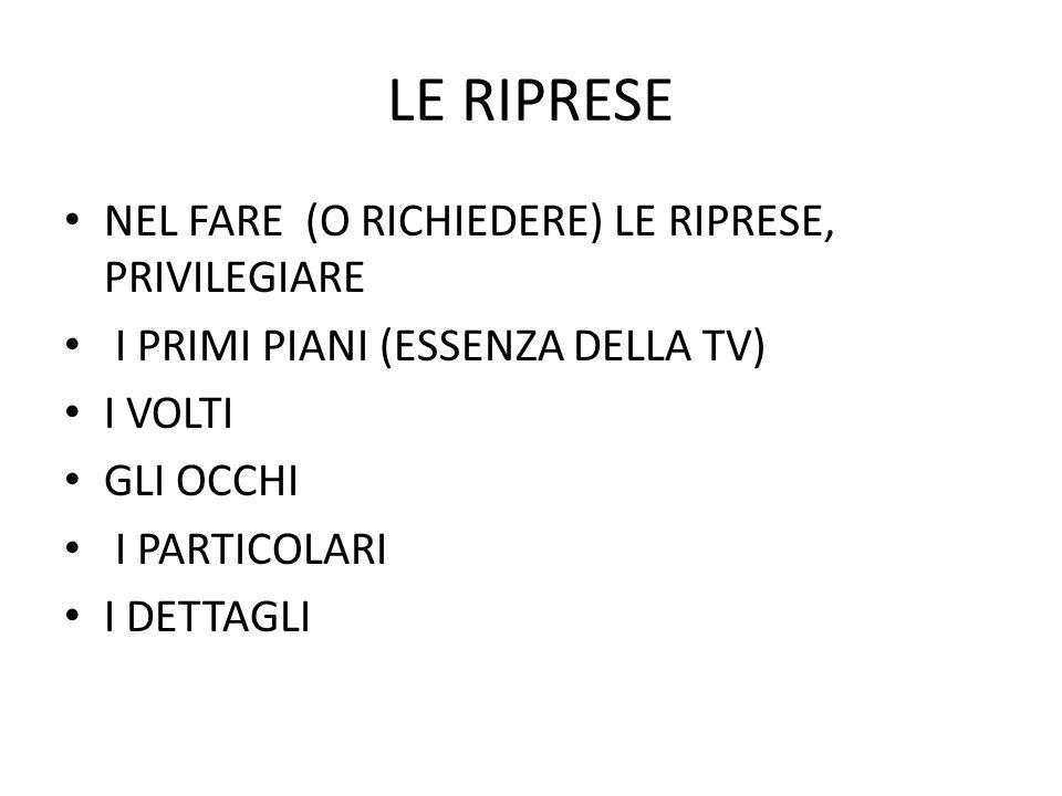 LE RIPRESE NEL FARE (O RICHIEDERE) LE RIPRESE, PRIVILEGIARE I PRIMI PIANI (ESSENZA DELLA TV) I VOLTI GLI OCCHI I PARTICOLARI I DETTAGLI