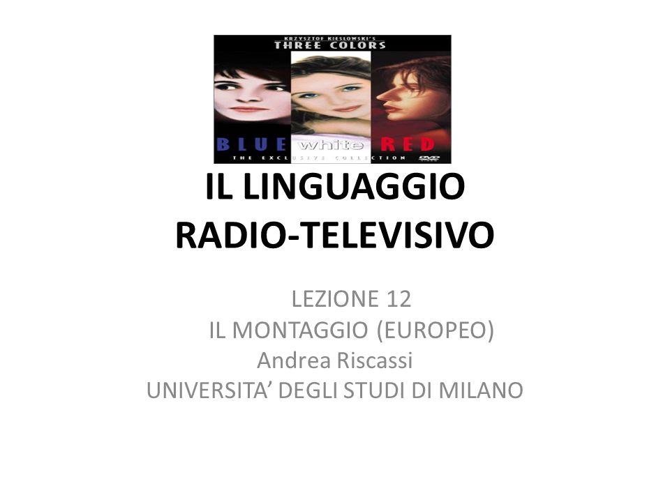 IL LINGUAGGIO RADIO-TELEVISIVO LEZIONE 12 IL MONTAGGIO (EUROPEO) Andrea Riscassi UNIVERSITA DEGLI STUDI DI MILANO
