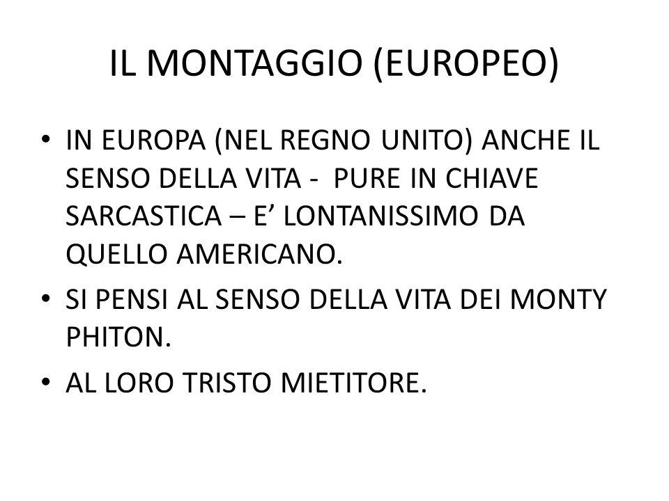 IL MONTAGGIO (EUROPEO) IN EUROPA (NEL REGNO UNITO) ANCHE IL SENSO DELLA VITA - PURE IN CHIAVE SARCASTICA – E LONTANISSIMO DA QUELLO AMERICANO. SI PENS
