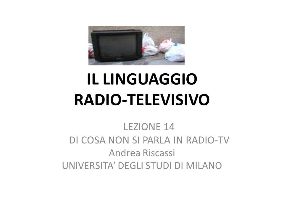 IL LINGUAGGIO RADIO-TELEVISIVO LEZIONE 14 DI COSA NON SI PARLA IN RADIO-TV Andrea Riscassi UNIVERSITA DEGLI STUDI DI MILANO