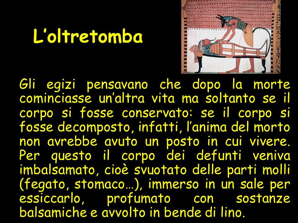 Loltretomba Gli egizi pensavano che dopo la morte cominciasse unaltra vita ma soltanto se il corpo si fosse conservato: se il corpo si fosse decomposto, infatti, lanima del morto non avrebbe avuto un posto in cui vivere.