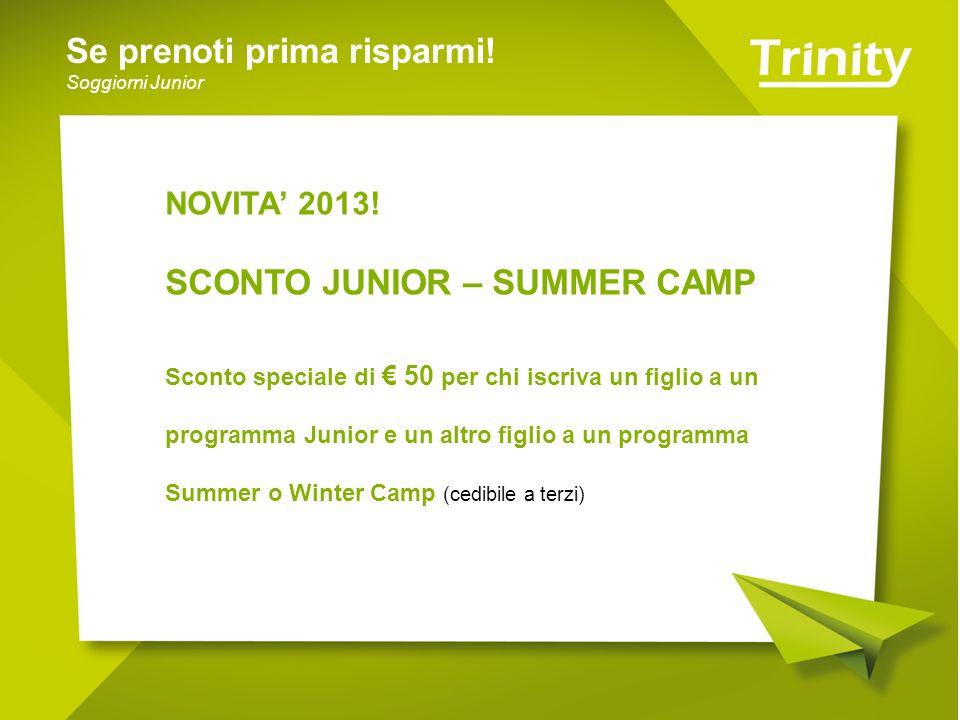 Se prenoti prima risparmi! Soggiorni Junior NOVITA 2013! SCONTO JUNIOR – SUMMER CAMP Sconto speciale di 50 per chi iscriva un figlio a un programma Ju