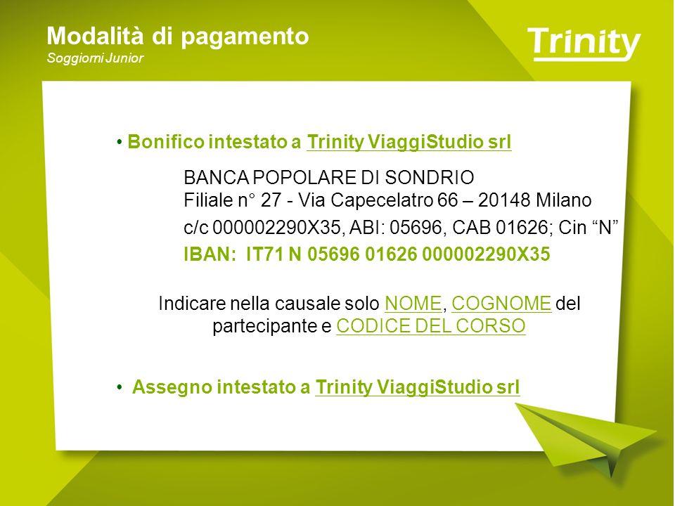 Modalità di pagamento Soggiorni Junior Bonifico intestato a Trinity ViaggiStudio srl BANCA POPOLARE DI SONDRIO Filiale n° 27 - Via Capecelatro 66 – 20