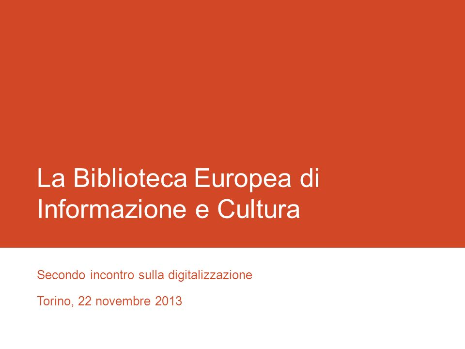 La Biblioteca Europea di Informazione e Cultura Secondo incontro sulla digitalizzazione Torino, 22 novembre 2013