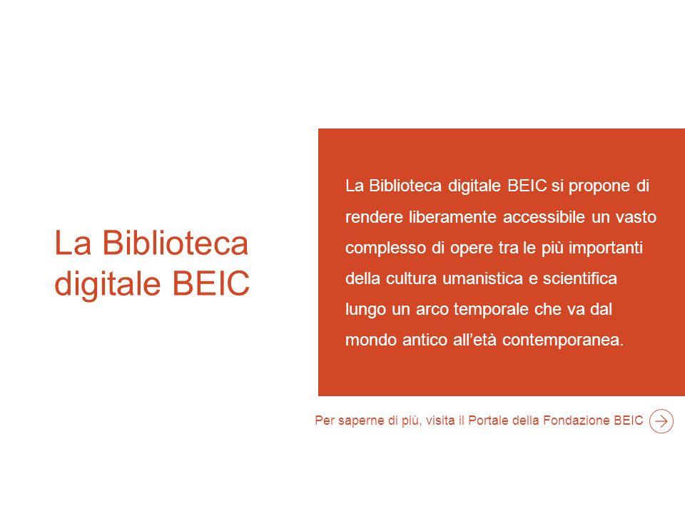 La Biblioteca digitale BEIC La Biblioteca digitale BEIC si propone di rendere liberamente accessibile un vasto complesso di opere tra le più importanti della cultura umanistica e scientifica lungo un arco temporale che va dal mondo antico alletà contemporanea.