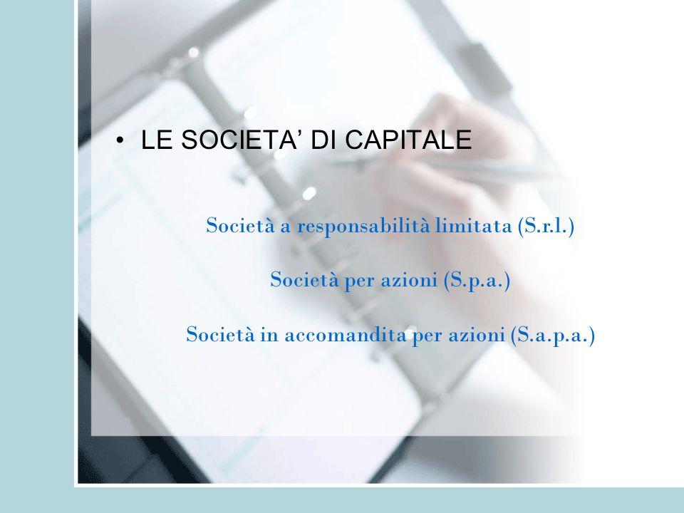 LE SOCIETA DI CAPITALE Società a responsabilità limitata (S.r.l.) Società per azioni (S.p.a.) Società in accomandita per azioni (S.a.p.a.)