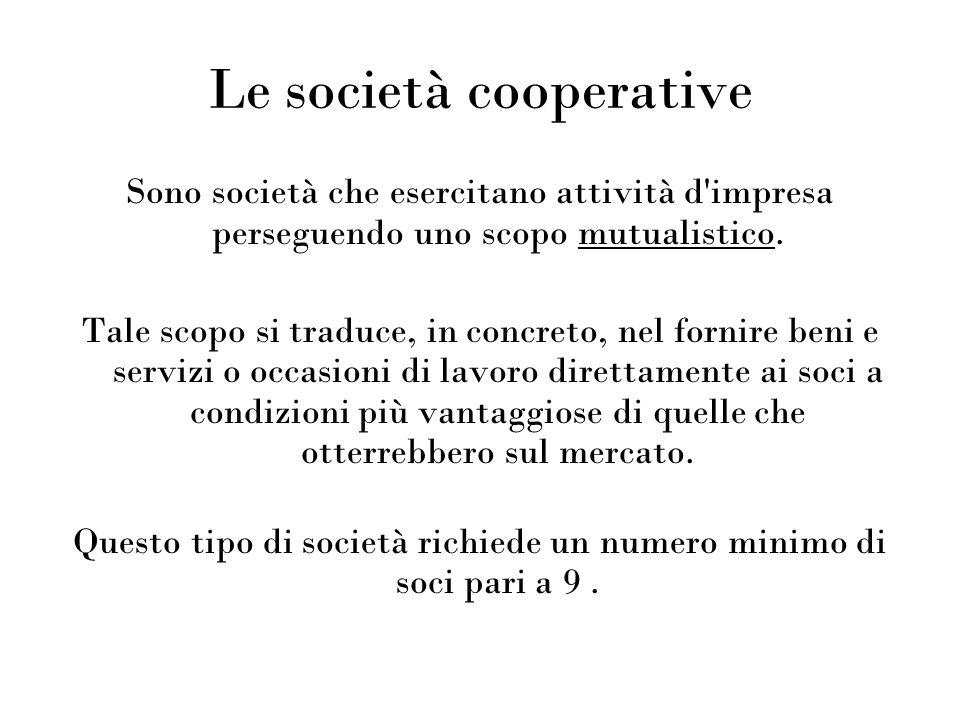 Le società cooperative Sono società che esercitano attività d'impresa perseguendo uno scopo mutualistico. Tale scopo si traduce, in concreto, nel forn