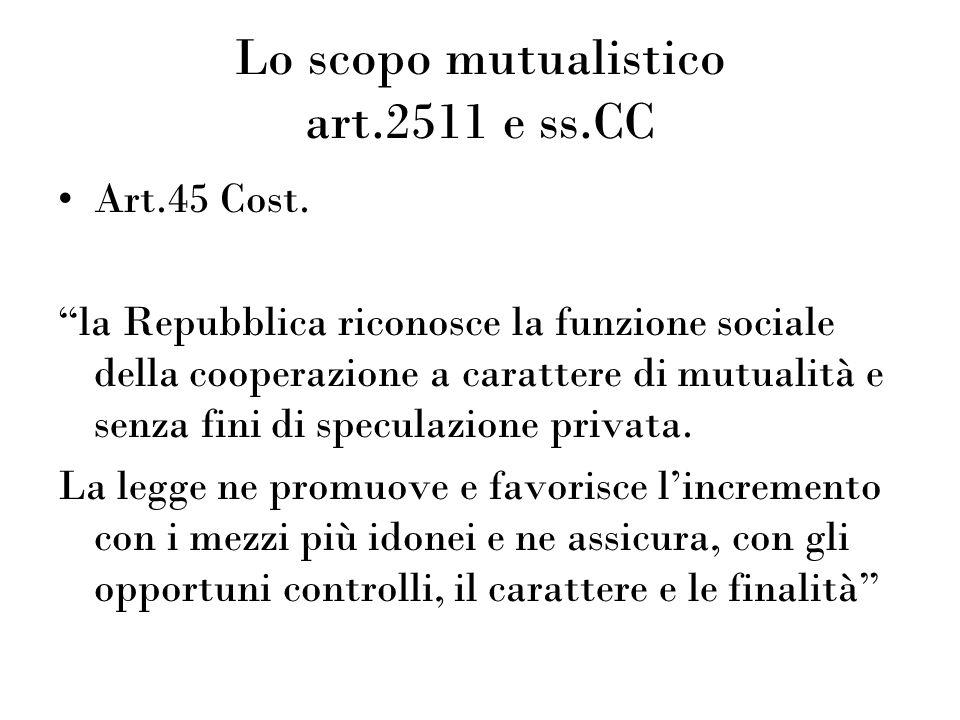 Lo scopo mutualistico art.2511 e ss.CC Art.45 Cost. la Repubblica riconosce la funzione sociale della cooperazione a carattere di mutualità e senza fi