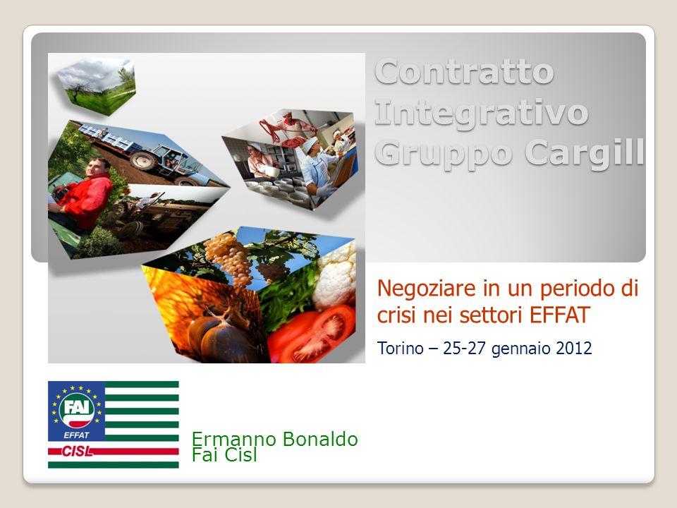 Contratto Integrativo Gruppo Cargill Ermanno Bonaldo Fai Cisl Negoziare in un periodo di crisi nei settori EFFAT Torino – 25-27 gennaio 2012
