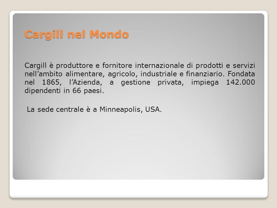 Cargill nel Mondo Cargill è produttore e fornitore internazionale di prodotti e servizi nellambito alimentare, agricolo, industriale e finanziario. Fo