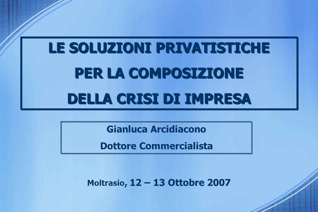 Gianluca Arcidiacono Dottore Commercialista Moltrasio, 12 – 13 Ottobre 2007 LE SOLUZIONI PRIVATISTICHE PER LA COMPOSIZIONE DELLA CRISI DI IMPRESA LE SOLUZIONI PRIVATISTICHE PER LA COMPOSIZIONE DELLA CRISI DI IMPRESA