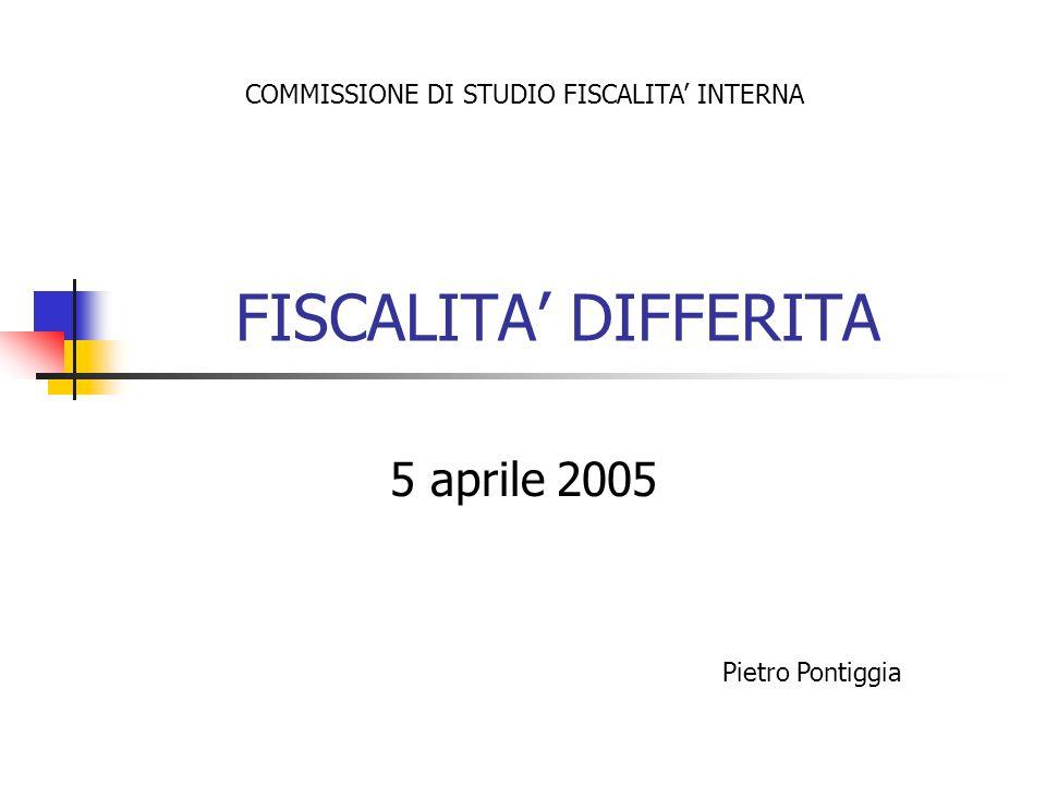 FISCALITA DIFFERITA 5 aprile 2005 COMMISSIONE DI STUDIO FISCALITA INTERNA Pietro Pontiggia