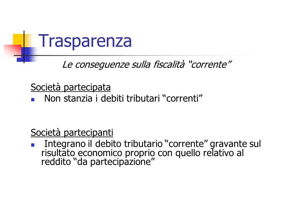 Trasparenza Le conseguenze sulla fiscalità corrente Società partecipata Non stanzia i debiti tributari correnti Società partecipanti Integrano il debi