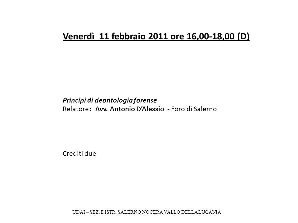 Venerdì 11 febbraio 2011 ore 16,00-18,00 (D) Principi di deontologia forense Relatore : Avv. Antonio DAlessio - Foro di Salerno – Crediti due UDAI – S