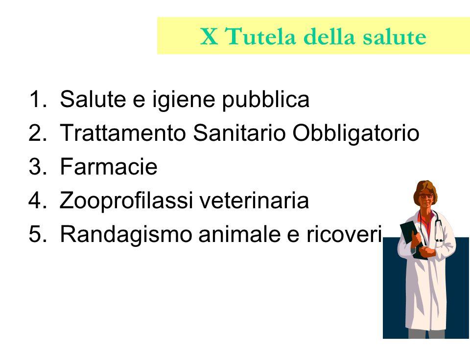 X Tutela della salute 1.Salute e igiene pubblica 2.Trattamento Sanitario Obbligatorio 3.Farmacie 4.Zooprofilassi veterinaria 5.Randagismo animale e ri
