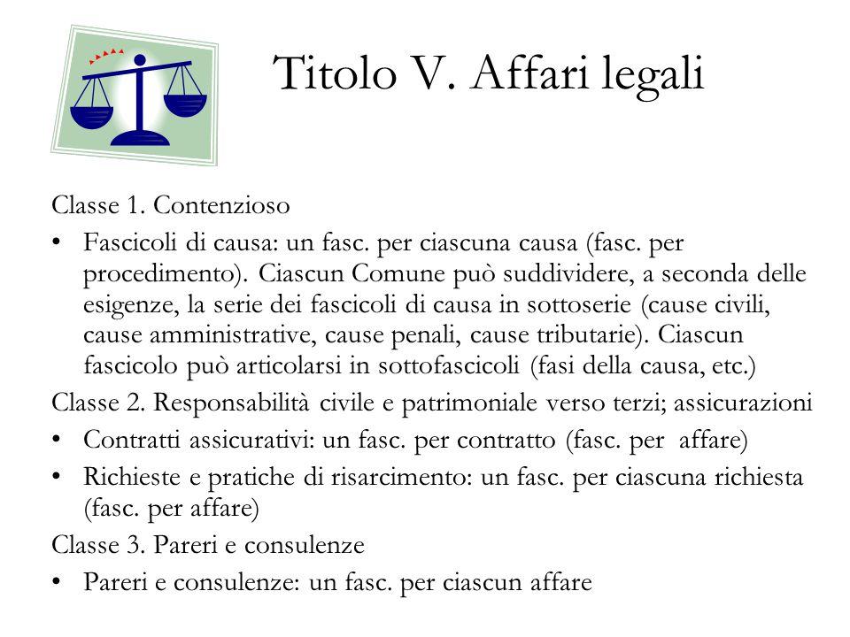 Titolo V. Affari legali Classe 1. Contenzioso Fascicoli di causa: un fasc. per ciascuna causa (fasc. per procedimento). Ciascun Comune può suddividere