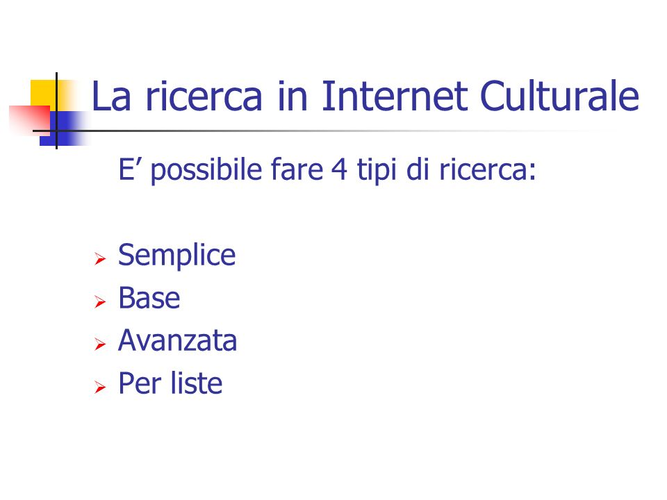 La ricerca in Internet Culturale E possibile fare 4 tipi di ricerca: Semplice Base Avanzata Per liste
