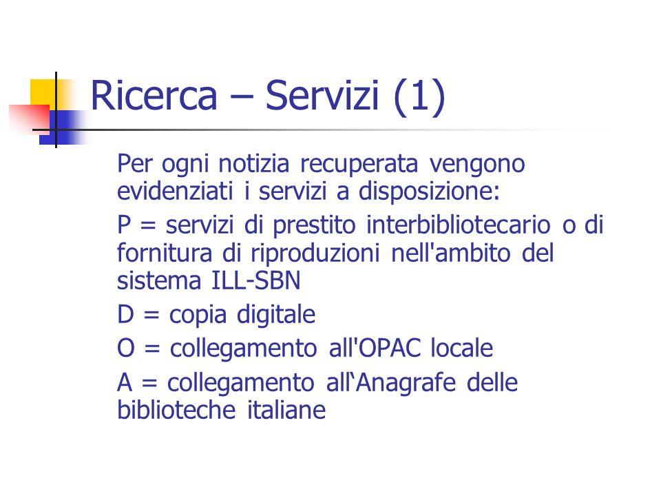 Ricerca – Servizi (1) Per ogni notizia recuperata vengono evidenziati i servizi a disposizione: P = servizi di prestito interbibliotecario o di fornitura di riproduzioni nell ambito del sistema ILL-SBN D = copia digitale O = collegamento all OPAC locale A = collegamento allAnagrafe delle biblioteche italiane
