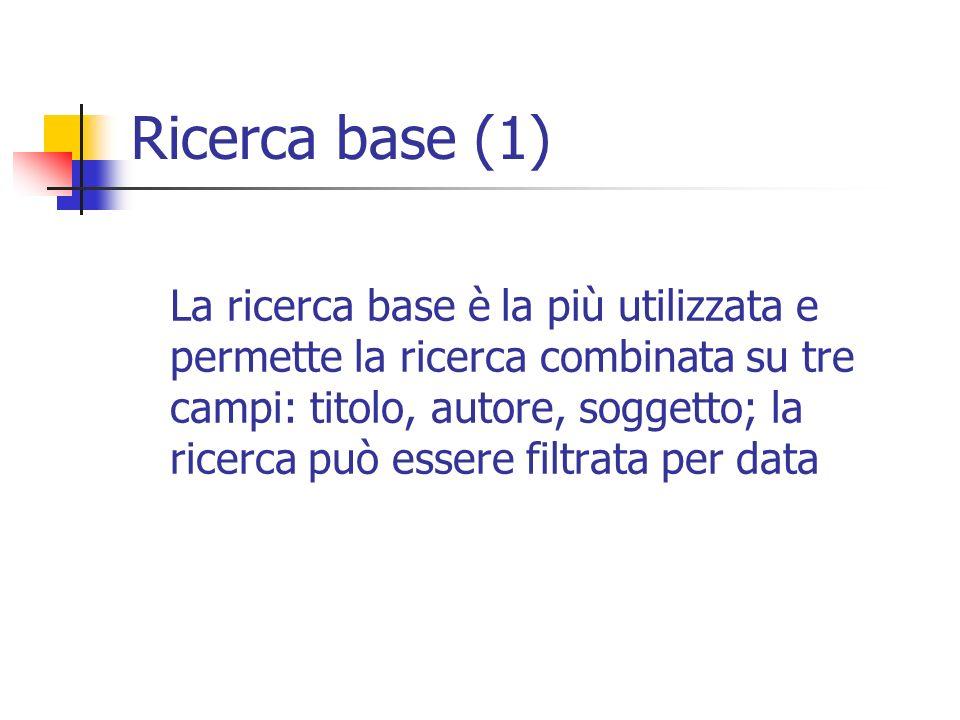 Ricerca base (1) La ricerca base è la più utilizzata e permette la ricerca combinata su tre campi: titolo, autore, soggetto; la ricerca può essere filtrata per data