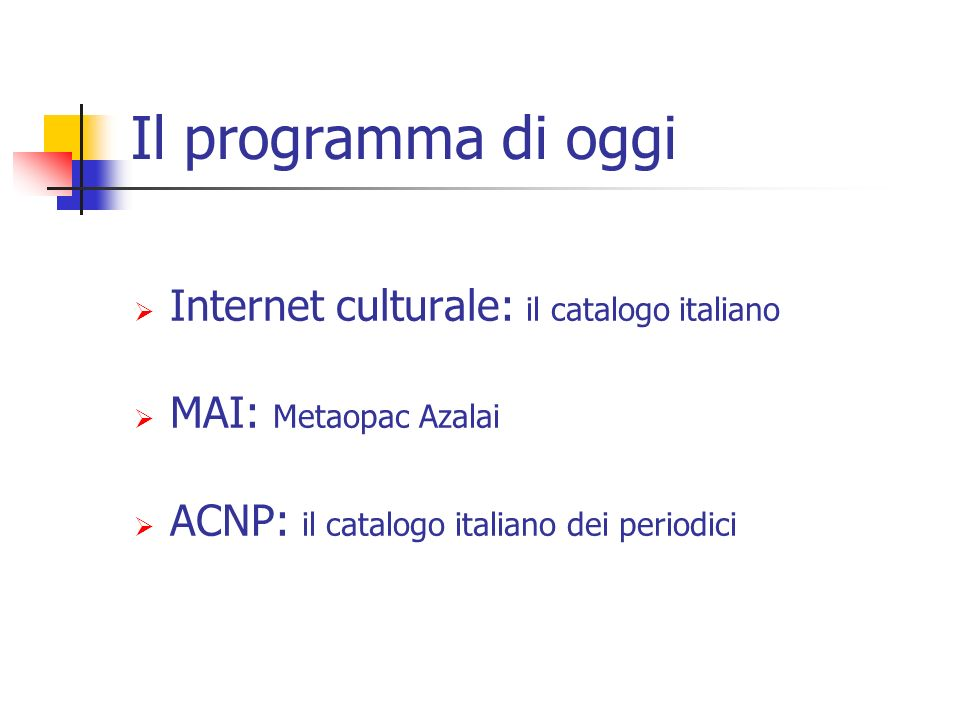 Il programma di oggi Internet culturale: il catalogo italiano MAI: Metaopac Azalai ACNP: il catalogo italiano dei periodici