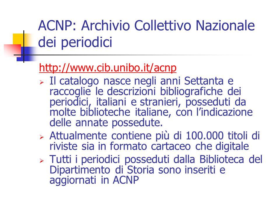 ACNP: Archivio Collettivo Nazionale dei periodici http://www.cib.unibo.it/acnp Il catalogo nasce negli anni Settanta e raccoglie le descrizioni bibliografiche dei periodici, italiani e stranieri, posseduti da molte biblioteche italiane, con lindicazione delle annate possedute.