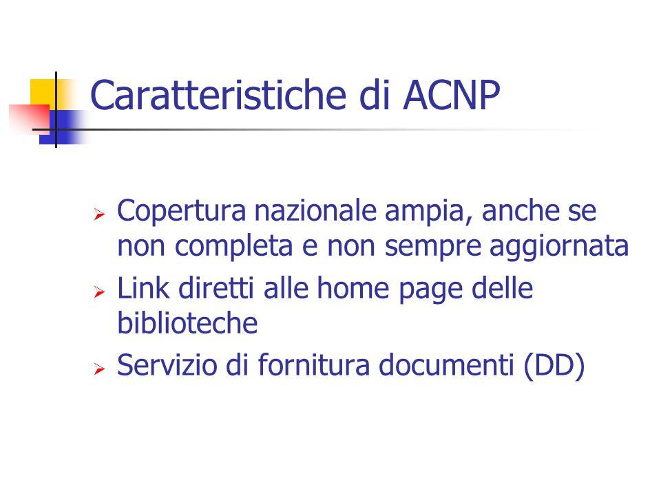 Caratteristiche di ACNP Copertura nazionale ampia, anche se non completa e non sempre aggiornata Link diretti alle home page delle biblioteche Servizio di fornitura documenti (DD)