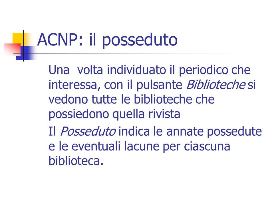 ACNP: il posseduto Una volta individuato il periodico che interessa, con il pulsante Biblioteche si vedono tutte le biblioteche che possiedono quella rivista Il Posseduto indica le annate possedute e le eventuali lacune per ciascuna biblioteca.