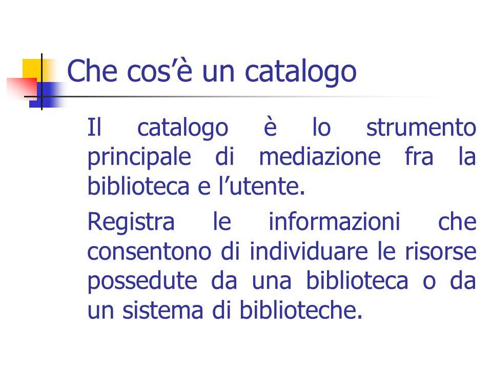 Che cosè un catalogo Il catalogo è lo strumento principale di mediazione fra la biblioteca e lutente.