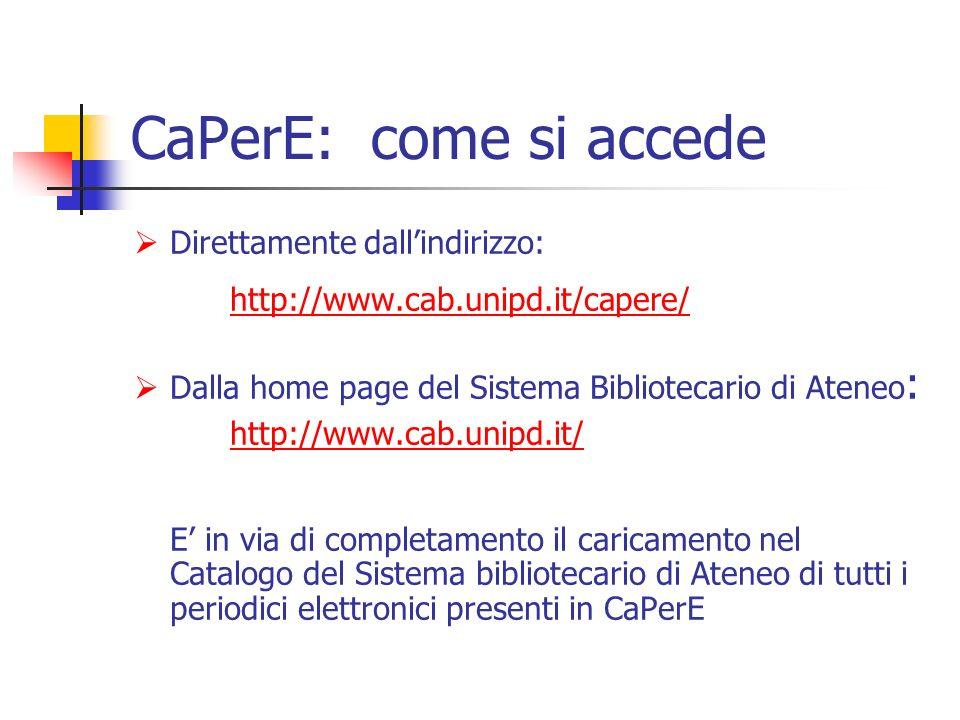 CaPerE: come si accede Direttamente dallindirizzo: http://www.cab.unipd.it/capere/ Dalla home page del Sistema Bibliotecario di Ateneo : http://www.cab.unipd.it/ E in via di completamento il caricamento nel Catalogo del Sistema bibliotecario di Ateneo di tutti i periodici elettronici presenti in CaPerE