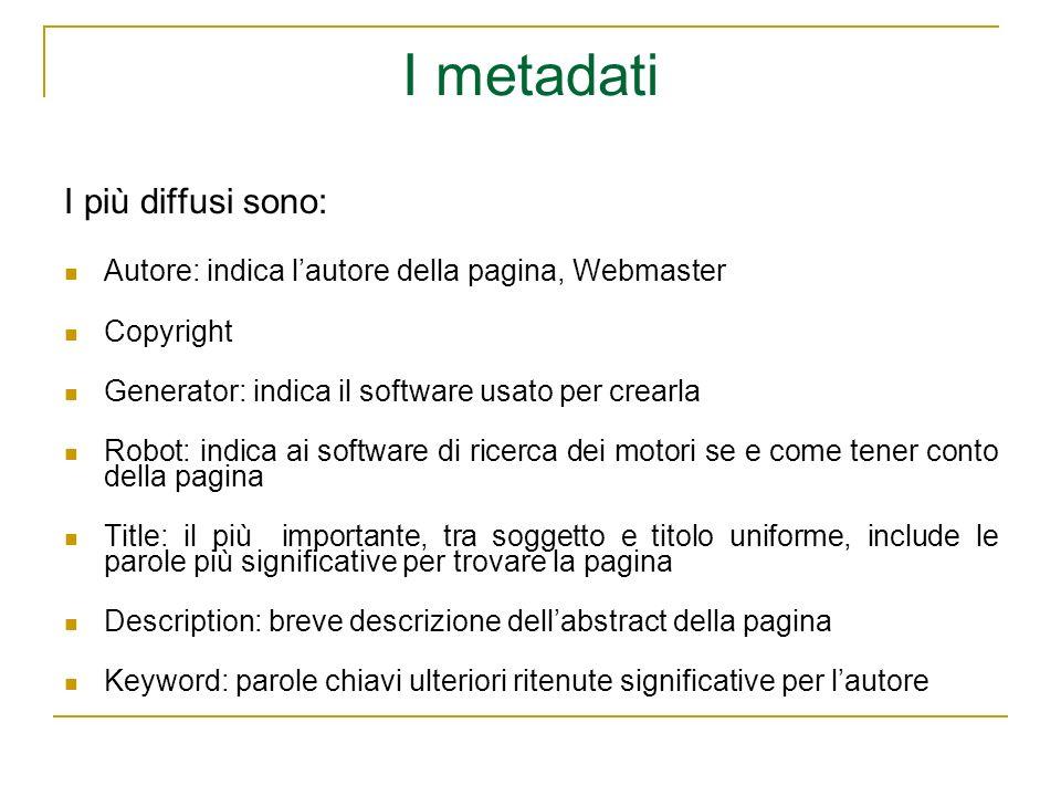I metadati I più diffusi sono: Autore: indica lautore della pagina, Webmaster Copyright Generator: indica il software usato per crearla Robot: indica