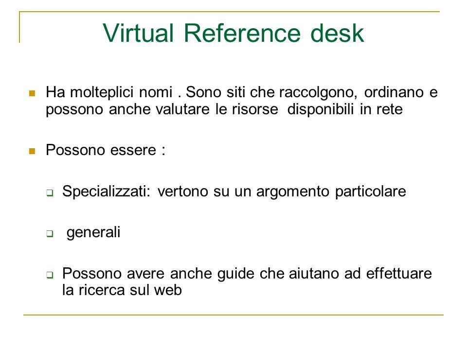 Virtual Reference desk Ha molteplici nomi. Sono siti che raccolgono, ordinano e possono anche valutare le risorse disponibili in rete Possono essere :