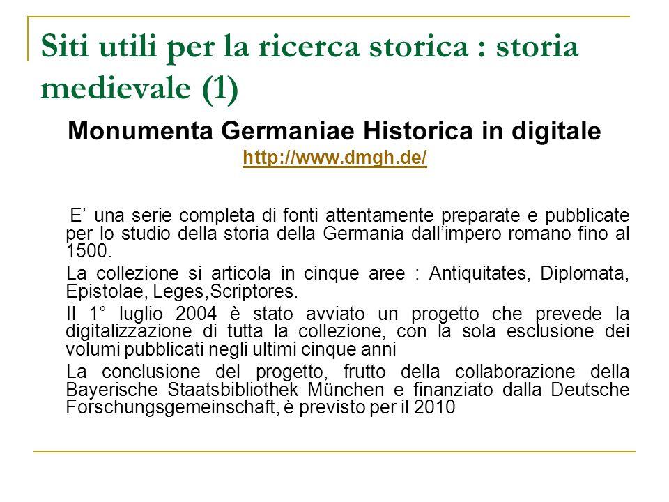 Siti utili per la ricerca storica : storia medievale (1) Monumenta Germaniae Historica in digitale http://www.dmgh.de/ E una serie completa di fonti a