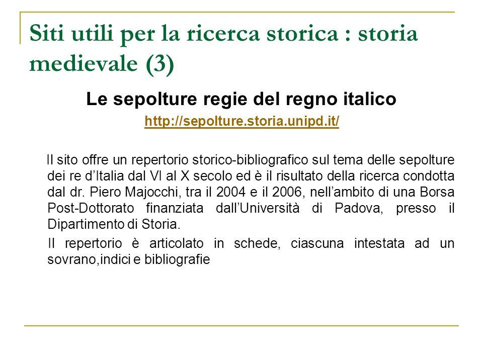 Siti utili per la ricerca storica : storia medievale (3) Le sepolture regie del regno italico http://sepolture.storia.unipd.it/ Il sito offre un reper