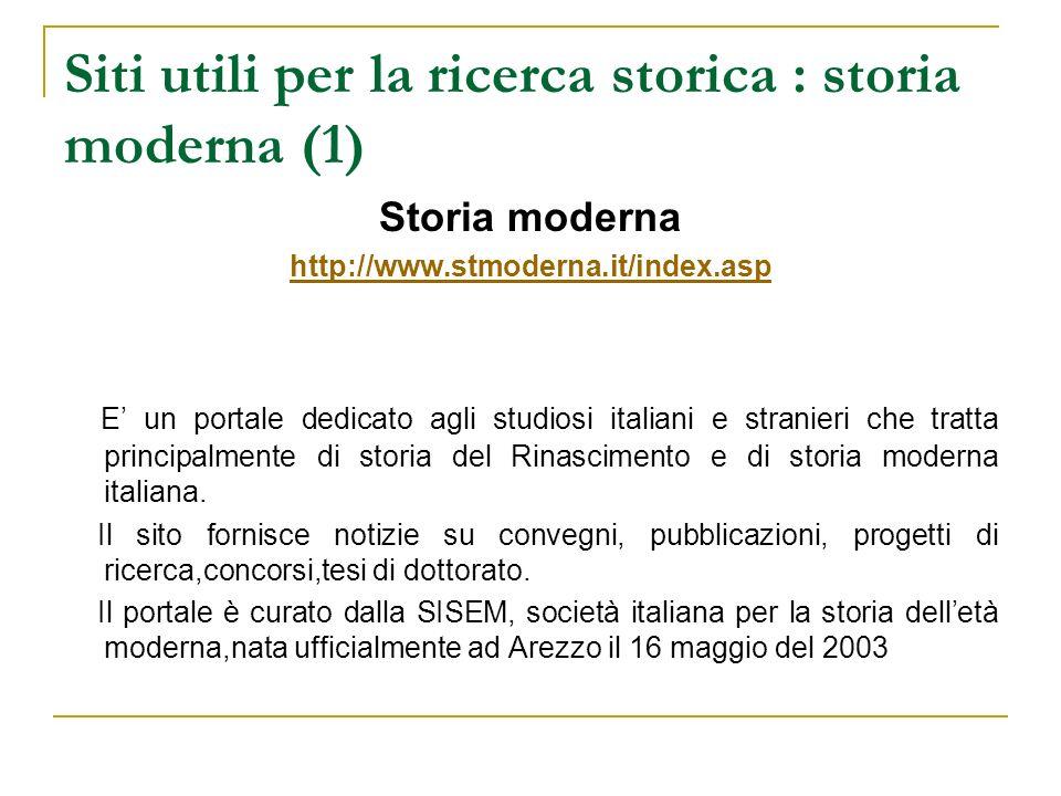 Siti utili per la ricerca storica : storia moderna (1) Storia moderna http://www.stmoderna.it/index.asp E un portale dedicato agli studiosi italiani e