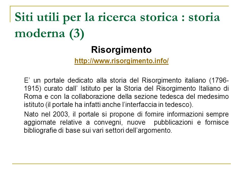 Siti utili per la ricerca storica : storia moderna (3) Risorgimento http://www.risorgimento.info/ E un portale dedicato alla storia del Risorgimento i