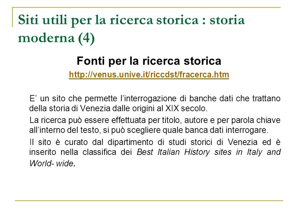 Siti utili per la ricerca storica : storia moderna (4) Fonti per la ricerca storica http://venus.unive.it/riccdst/fracerca.htm E un sito che permette