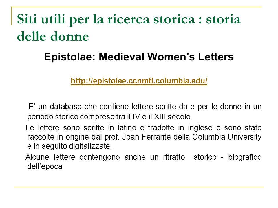 Siti utili per la ricerca storica : storia delle donne Epistolae: Medieval Women's Letters http://epistolae.ccnmtl.columbia.edu/ E un database che con