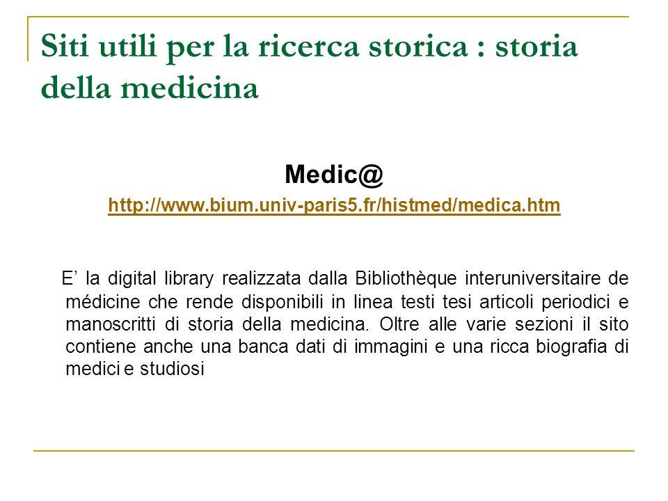 Siti utili per la ricerca storica : storia della medicina Medic@ http://www.bium.univ-paris5.fr/histmed/medica.htm E la digital library realizzata dal