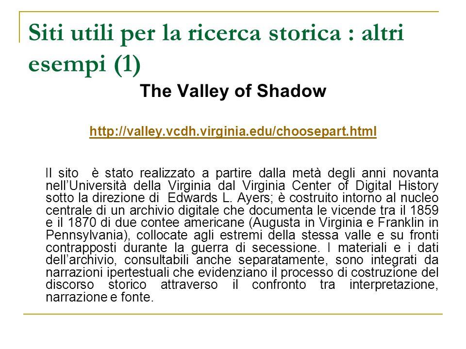 Siti utili per la ricerca storica : altri esempi (1) The Valley of Shadow http://valley.vcdh.virginia.edu/choosepart.html Il sito è stato realizzato a