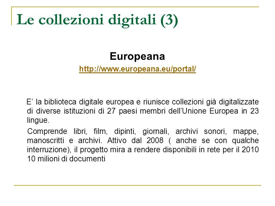 Le collezioni digitali (3) Europeana http://www.europeana.eu/portal/ E la biblioteca digitale europea e riunisce collezioni già digitalizzate di diver