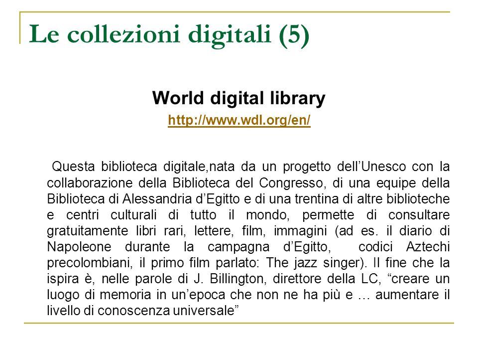 Le collezioni digitali (5) World digital library http://www.wdl.org/en/ Questa biblioteca digitale,nata da un progetto dellUnesco con la collaborazion