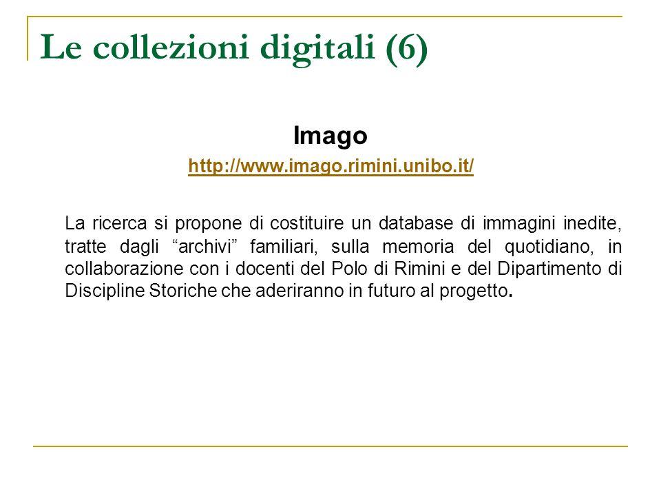Le collezioni digitali (6) Imago http://www.imago.rimini.unibo.it/ La ricerca si propone di costituire un database di immagini inedite, tratte dagli a