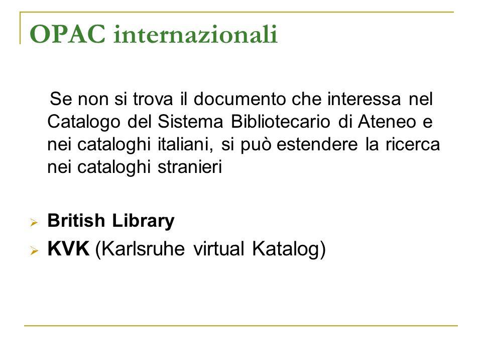 OPAC internazionali Se non si trova il documento che interessa nel Catalogo del Sistema Bibliotecario di Ateneo e nei cataloghi italiani, si può estendere la ricerca nei cataloghi stranieri British Library KVK (Karlsruhe virtual Katalog)