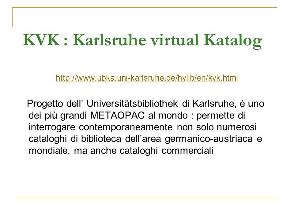 KVK : Karlsruhe virtual Katalog http://www.ubka.uni-karlsruhe.de/hylib/en/kvk.html Progetto dell Universitätsbibliothek di Karlsruhe, è uno dei più grandi METAOPAC al mondo : permette di interrogare contemporaneamente non solo numerosi cataloghi di biblioteca dellarea germanico-austriaca e mondiale, ma anche cataloghi commerciali