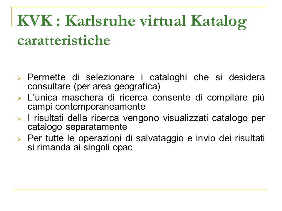 KVK : Karlsruhe virtual Katalog caratteristiche Permette di selezionare i cataloghi che si desidera consultare (per area geografica) Lunica maschera di ricerca consente di compilare più campi contemporaneamente I risultati della ricerca vengono visualizzati catalogo per catalogo separatamente Per tutte le operazioni di salvataggio e invio dei risultati si rimanda ai singoli opac